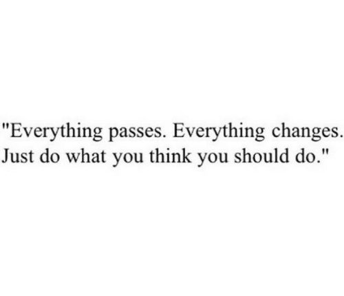 "Think, You, and What: ""Everything passes. Everything changes.  Just do what you think you should do."""