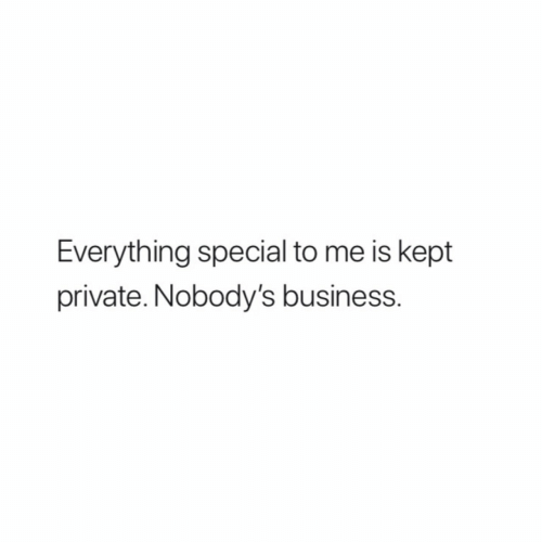 Business, Private, and Everything: Everything special to me is kept  private. Nobody's business.