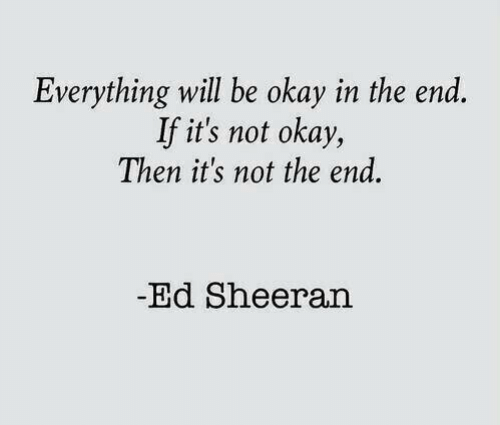 Not Okay: Everything will be okay in the end  If it's not okay,  Then it's not the end.  -Ed Sheeran