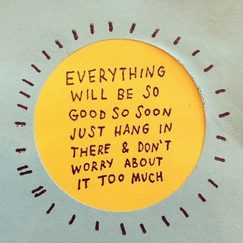Soon..., Good, and Will: EVERYTHING  WILL BE S0  GooD So SooN  JUST HANG IN  THERE & DON'T  WORRY ABOUT  IT TOO MVCH