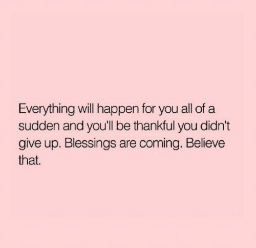 Blessings: Everything will happen for you all of a  sudden and you'll be thankful you didn't  give up. Blessings are coming. Believe  that.
