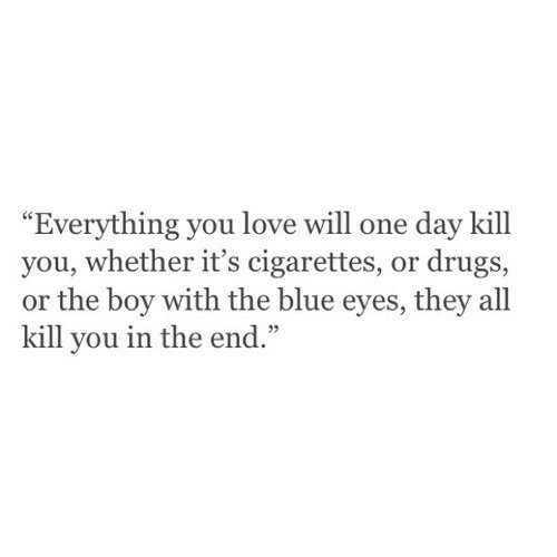 "Drugs, Love, and Blue: ""Everything you love will one day kill  you, whether it's cigarettes, or drugs,  or the boy with the blue eyes, they all  kill you in the end.""  92"