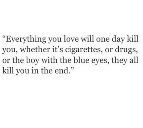 "Drugs, Love, and Blue: ""Everything you love will one day kill  you, whether it's cigarettes, or drugs,  or the boy with the blue eyes, they all  kill you in the end  .""  05"