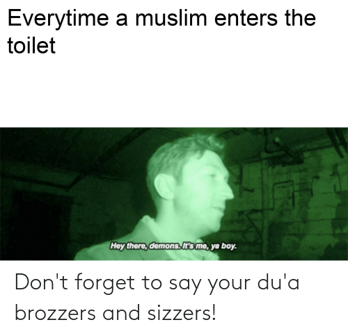 Dua: Everytime a muslim enters the  toilet  Hey there, demons. It's me, ya boy. Don't forget to say your du'a brozzers and sizzers!