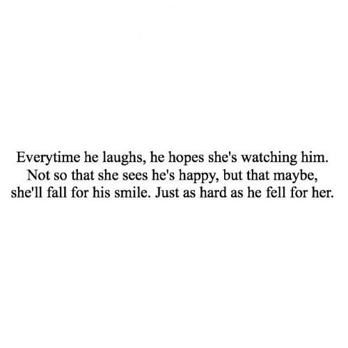 Fall, Happy, and Smile: Everytime he laughs, he hopes she's watching him.  Not so that she sees he's happy, but that maybe,  she'll fall for his smile. Just as hard as he fell for her.