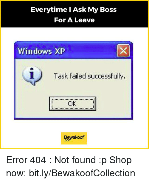 Memes, Windows, and Windows XP: Everytime I Ask My Boss  For A Leave  Windows XP  i) Task failed successfully  OK  Bewakoof  .com Error 404 : Not found :p  Shop now: bit.ly/BewakoofCollection