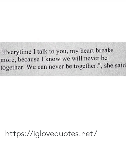 """Heart, Never, and Net: """"Everytime I talk to you, my heart breaks  more, because I know we will never be  together. We can never be together."""", she said https://iglovequotes.net/"""