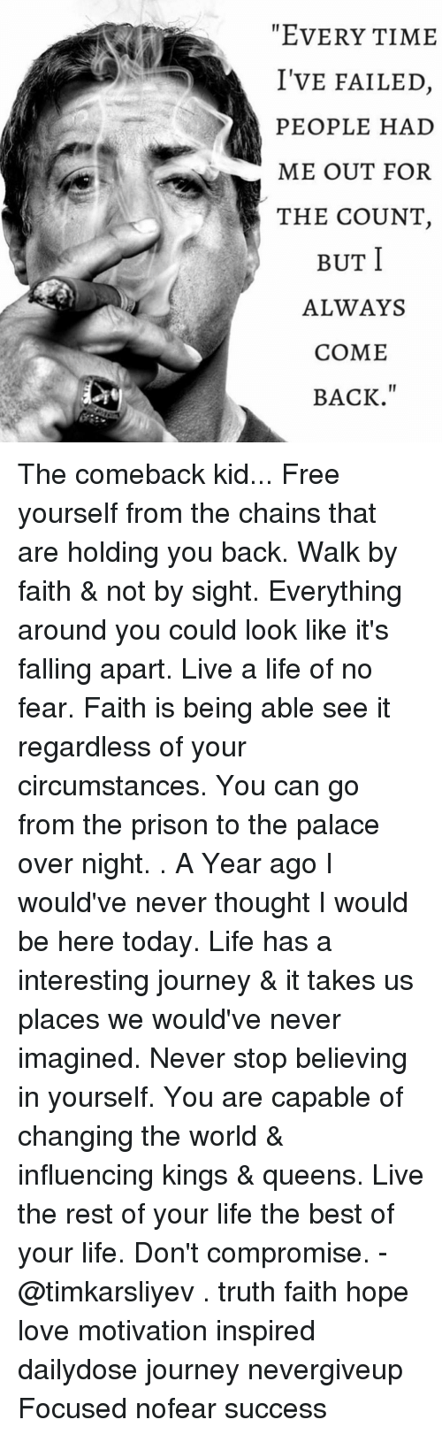 Journey, Memes, and Queen: EVERYTIME  I'VE FAILED  PEOPLE HAD  ME OUT FOR  THE COUNT  I  BUT  ALWAYS  COME  BACK. The comeback kid... Free yourself from the chains that are holding you back. Walk by faith & not by sight. Everything around you could look like it's falling apart. Live a life of no fear. Faith is being able see it regardless of your circumstances. You can go from the prison to the palace over night. . A Year ago I would've never thought I would be here today. Life has a interesting journey & it takes us places we would've never imagined. Never stop believing in yourself. You are capable of changing the world & influencing kings & queens. Live the rest of your life the best of your life. Don't compromise. - @timkarsliyev . truth faith hope love motivation inspired dailydose journey nevergiveup Focused nofear success
