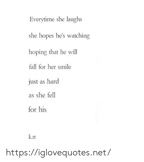 Hopes: Everytime she laughs  she hopes he's watching  hoping that he will  fall for her smile  just as hard  as she fell  for his  k.rm https://iglovequotes.net/