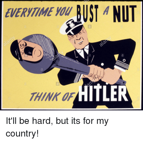 Funny, Hitler, and Think: EVERYTIME YOU  HITLER  THINK OF It'll be hard, but its for my country!