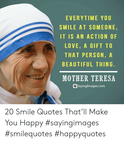 Beautiful, Love, and Happy: EVERYTIME YOU  SMILE AT SOMEONE.  IT IS AN ACTION OF  LOVE, A GIFT TO  THAT PERSON,A  BEAUTIFUL THING.  MOTHER TERESA  Qsayinglmages.com 20 Smile Quotes That'll Make You Happy #sayingimages #smilequotes #happyquotes