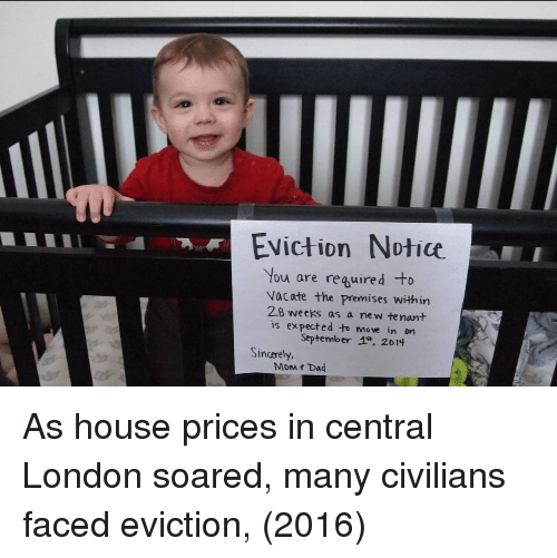Premises: Eviction Notice  You are reguired to  vacate the premises within  28 weeks as a new te nant  is expected to move in on  September 4只2014  Sincerely.  MoM t Dad As house prices in central London soared, many civilians faced eviction, (2016)