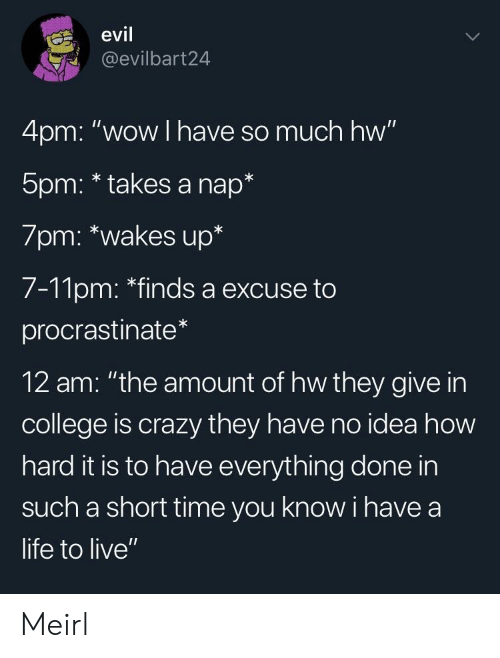 "Short Time: evil  @evilbart24  4pm: ""wow I have so much hw""  5pm: * takes a nap*  7pm: *wakes up*  7-11pm: ""finds a excuse to  procrastinate  12 am: ""the amount of hw they give in  college is crazy they have no idea how  hard it is to have everything done in  such a short time you know i have a  life to live"" Meirl"