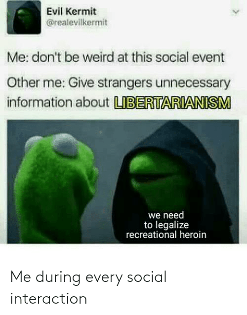 Libertarianism: Evil Kermit  @realevilkermit  Me: don't be weird at this social event  Other me: Give strangers unnecessary  information about LIBERTARIANISM  we need  to legalize  recreational heroin Me during every social interaction