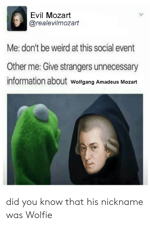 Weird, Information, and Mozart: Evil Mozart  @realevilmozart  Me: don't be weird at this social event  Other me: Give strangers unnecessary  information about  Wolfgang Amadeus Mozart did you know that his nickname was Wolfie
