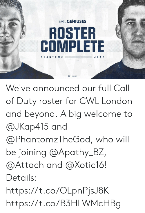 Call of Duty: EVILGENIUSES  ROSTER  COMPLETE  PHANT0 M Z  J K A P We've announced our full Call of Duty roster for CWL London and beyond.  A big welcome to @JKap415 and @PhantomzTheGod, who will be joining @Apathy_BZ, @Attach and @Xotic16!   Details: https://t.co/OLpnPjsJ8K https://t.co/B3HLWMcHBg