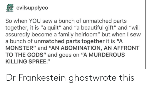 """murderous: evilsupplyco  So when YOU sew a bunch of unmatched parts  together, it is """"a quilt"""" and """"a beautiful gift"""" and """"will  assuredly become a family heirloom"""" but when l sew  a bunch of unmatched parts together it is """"A  MONSTER""""and """"AN ABOMINATION, AN AFFRONT  TO THE GODS"""" and goes on """"A MURDEROUS  KILLING SPREE."""" Dr Frankestein ghostwrote this"""
