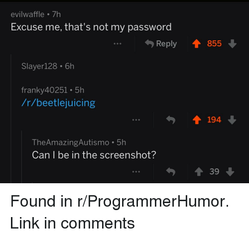 Link, Beetlejuicing, and Can: evilwaffle 7h  Excuse me, that's not my password  .Reply 855  Slayer128.6h  franky40251 5h  /r/beetlejuicing  194  TheAmazingAutismo 5h  Can I be in the screenshot?  39