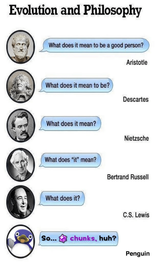 """Huh, Aristotle, and Evolution: Evolution and Philosophy  What does it mean to be a good person?  Aristotle  What does it mean to be?  Descartes  What does it mean?  Nietzsche  What does """"it"""" mean?  Bertrand Russell  What does it?  C.S. Lewis  so...chunks, huh?  Penguin"""