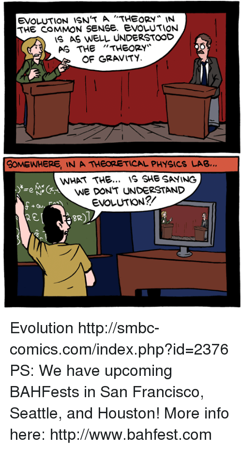 "Memes, Common, and Evolution: EVOLUTION iSN'T A '""THEORY* IN  THE COMMON SENSe. evOLUTION  S AS WELL UNDERSTOOD  AS THE""THEORY  6  OF GRAVITY  SOMEWHERE IN A THEORETICAL PHYSICS LAB…  WHAT THE... IS SHE SAYING  WE DON'T UNDERSTAND  EVOLUTION?/  BR Evolution http://smbc-comics.com/index.php?id=2376  PS: We have upcoming BAHFests in San Francisco, Seattle, and Houston! More info here: http://www.bahfest.com"