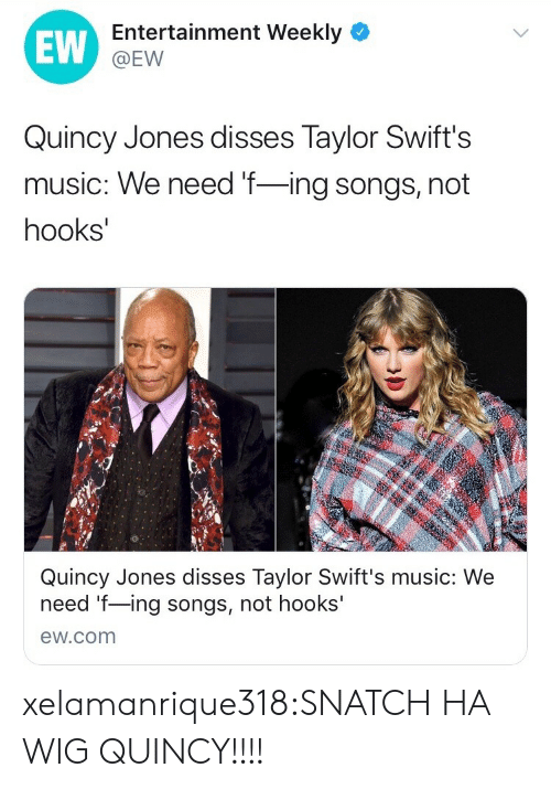 Music, Tumblr, and Blog: EW  Entertainment Weekly  @EW  Quincy Jones disses Taylor Swift's  music: We need f-ing songs, not  hooks  Quincy Jones disses Taylor Swift's music: We  need f-ing songs, not hooks'  ew.com xelamanrique318:SNATCH HA WIG QUINCY!!!!