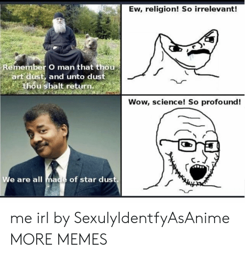irrelevant: Ew, religion! So irrelevant!  Remember O man that thou  art dust, and unto dust  thou shalt return.  Wow, science! So profound!  We are all made of star dus me irl by SexulyIdentfyAsAnime MORE MEMES