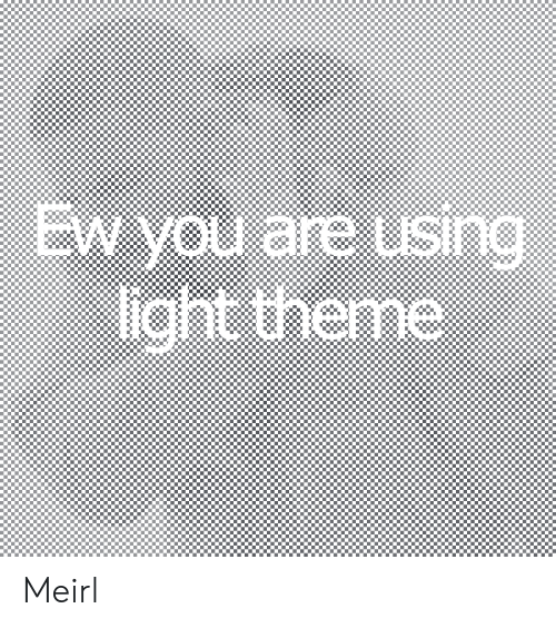 MeIRL, Light, and Sin: EW you are using  light theme  SIn Meirl