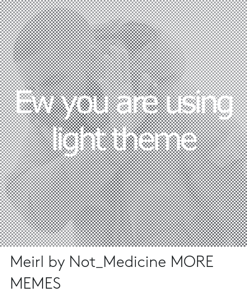 Dank, Memes, and Target: EW you are using  light theme  SIn Meirl by Not_Medicine MORE MEMES