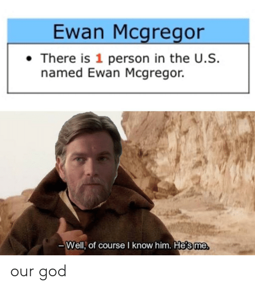 The U: Ewan Mcgregor  There is 1 person in the U.S.  named Ewan Mcgregor.  -Well, of course I know him. Hesme our god