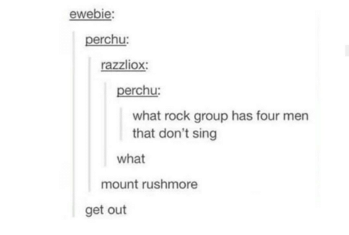 Mount Rushmore, Rushmore, and Rock: ewebie:  perchu:  razzliox:  perchu:  what rock group has four men  that don't sing  what  mount rushmore  get out
