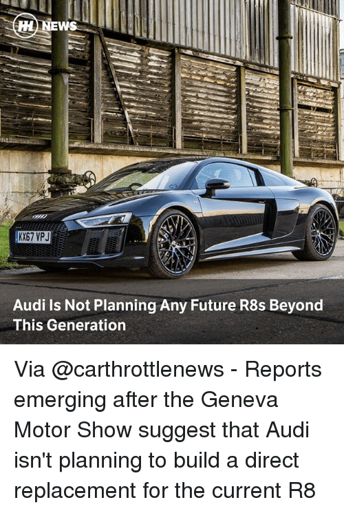 Future, Memes, and Audi: EWS  Audi Is Not Planning Any Future R8s Beyond  This Generation Via @carthrottlenews - Reports emerging after the Geneva Motor Show suggest that Audi isn't planning to build a direct replacement for the current R8