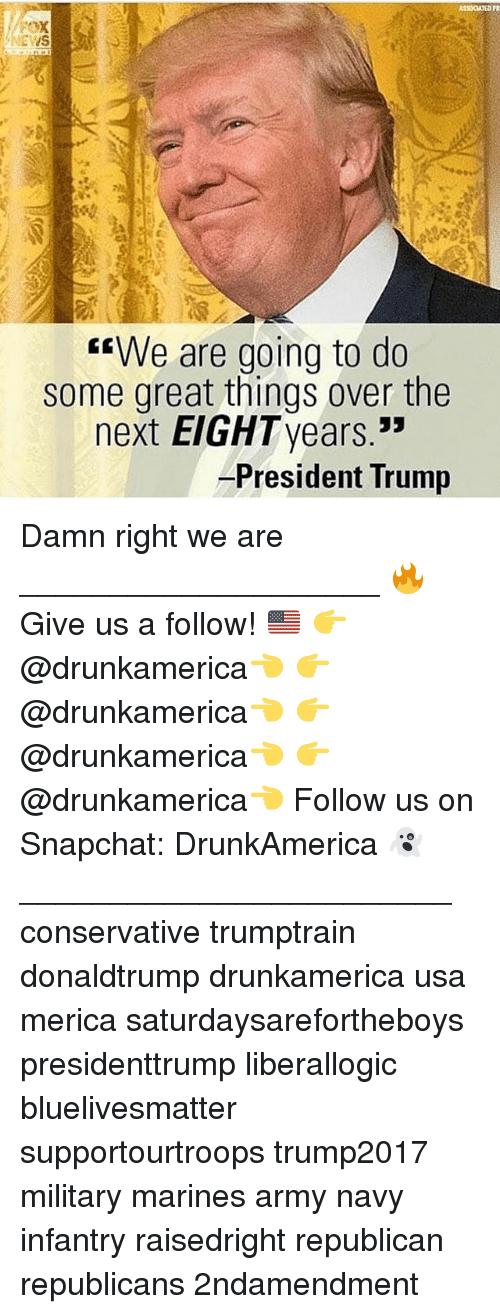 "Memes, Snapchat, and Army: EWS  e are going to do  some great things over the  53  next EIGHTyears.""  President Trump Damn right we are ____________________ 🔥Give us a follow! 🇺🇸 👉@drunkamerica👈 👉@drunkamerica👈 👉@drunkamerica👈 👉@drunkamerica👈 Follow us on Snapchat: DrunkAmerica 👻 ________________________ conservative trumptrain donaldtrump drunkamerica usa merica saturdaysarefortheboys presidenttrump liberallogic bluelivesmatter supportourtroops trump2017 military marines army navy infantry raisedright republican republicans 2ndamendment"