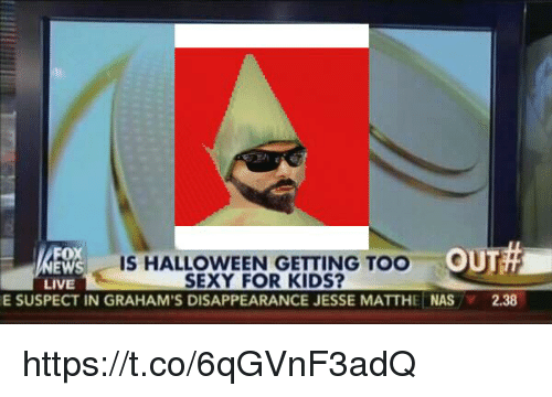 Ews: EWS  W IS HALLOWEEN GETTING TOO OUT  LIVE  SEXY FOR KIDS?  E SUSPECT IN GRAHAM'S DISAPPEARANCE JESSE MATTHE NAS  2.38 https://t.co/6qGVnF3adQ