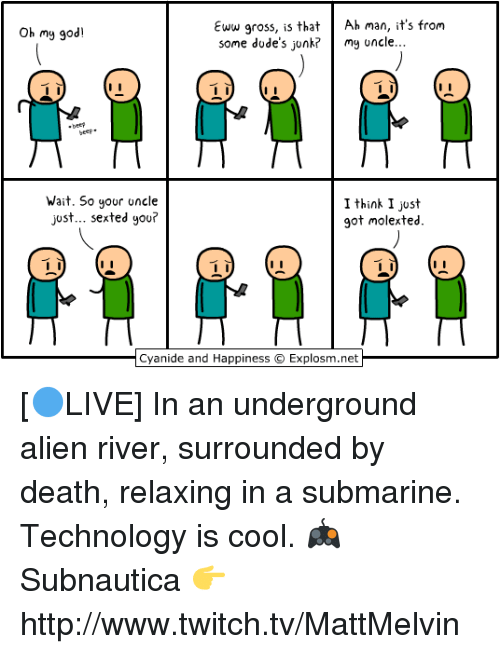 Cyanides And Happiness: Eww gross, is that  Ah man, it's from  Oh my god!  some dude's junk? my uncle...  Wait. So your  uncle  I think I just  just... sexted you?  got molex ted.  Cyanide and Happiness Explosm.net [🔵LIVE] In an underground alien river, surrounded by death, relaxing in a submarine. Technology is cool.  🎮 Subnautica 👉 http://www.twitch.tv/MattMelvin