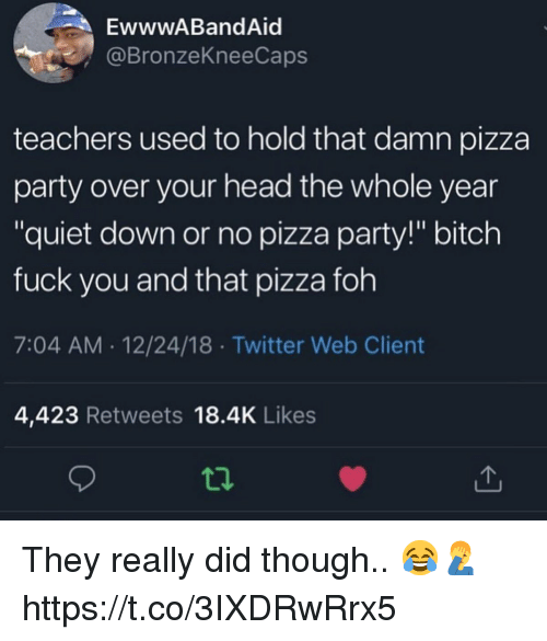 """Bitch, Foh, and Fuck You: EwwwABandAid  @BronzeKneeCaps  teachers used to hold that damn pizza  party over your head the whole year  """"quiet down or no pizza party!"""" bitch  fuck you and that pizza foh  7:04 AM 12/24/18 Twitter Web Client  4,423 Retweets 18.4K Likes  ti. They really did though.. 😂🤦♂️ https://t.co/3IXDRwRrx5"""
