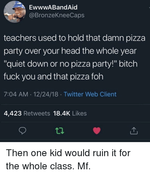 """Bitch, Foh, and Fuck You: EwwwABandAid  @BronzeKneeCaps  teachers used to hold that damn pizza  party over your head the whole year  """"quiet down or no pizza party!"""" bitch  fuck you and that pizza foh  7:04 AM.12/24/18 Twitter Web Client  4,423 Retweets 18.4K Likes Then one kid would ruin it for the whole class. Mf."""