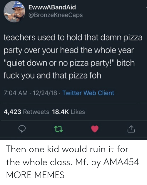"""Bitch, Dank, and Foh: EwwwABandAid  @BronzeKneeCaps  teachers used to hold that damn pizza  party over your head the whole year  """"quiet down or no pizza party!"""" bitch  fuck you and that pizza foh  7:04 AM.12/24/18 Twitter Web Client  4,423 Retweets 18.4K Likes Then one kid would ruin it for the whole class. Mf. by AMA454 MORE MEMES"""
