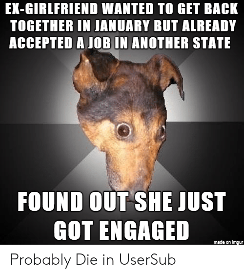 Imgur, Girlfriend, and Accepted: EX-GIRLFRIEND WANTED TO GET BACK  TOGETHER IN JANUARY BUT ALREADY  ACCEPTED A JOB IN ANOTHER STATE  FOUND OUT SHE JUST  GOT ENGAGED  made on imgur Probably Die in UserSub