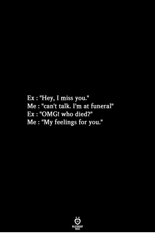 "Omg, Who, and Funeral: Ex : ""Hey, I miss you.""  Me : ""can't talk. I'm at funeral""  Ex : ""OMG! who died?""  Me: ""My feelings for you."""