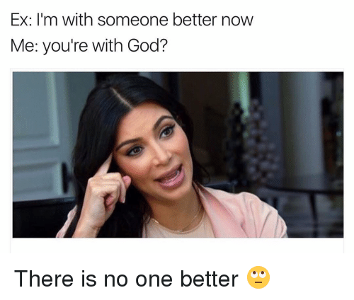 no-one-better: Ex: I'm with someone better now  Me: you're with God? There is no one better 🙄