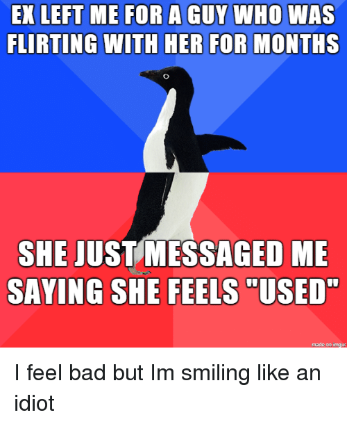 "Bad, Imgur, and Idiot: EX LEFT ME FOR A GUY WHO WAS  FLIRTING WITH HER FOR MONTHS  SHE JUSTMESSAGED ME  SAYING SHE FEELS  ""USED  made on imgur I feel bad but Im smiling like an idiot"