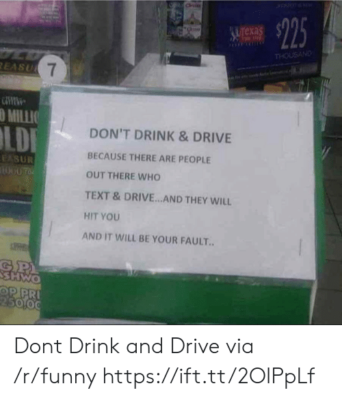 Funny, Drive, and Text: exa  THOUSAND  O MILLIO  DON'T DRINK & DRIVE  BECAUSE THERE ARE PEOPLE  OUT THERE WHO  TEXT &DRIVE.. AND THEY WILL  HIT YOU  AND IT WILL BE YOUR FAULT.  5000 Dont Drink and Drive via /r/funny https://ift.tt/2OIPpLf