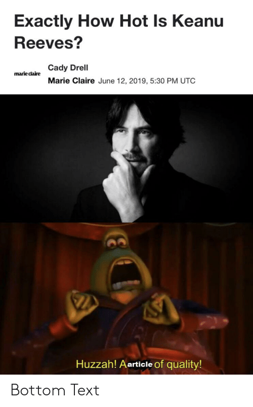 Text, Dank Memes, and How: Exactly How Hot Is Keanu  Reeves?  Cady Drell  marie daire  Marie Claire June 12, 2019, 5:30 PM UTC  Huzzah! Aarticle of quality! Bottom Text