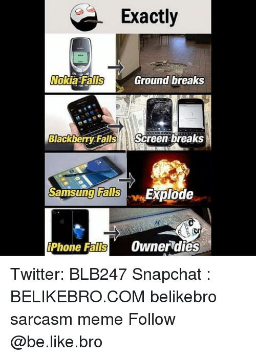 Be Like, Fall, and Iphone: Exactly  Nokia Fall  Ground breaks  BlackberrycFalls Screen breaks  Samsuing Explode  Falls  iPhone Falls OwnerTdies Twitter: BLB247 Snapchat : BELIKEBRO.COM belikebro sarcasm meme Follow @be.like.bro