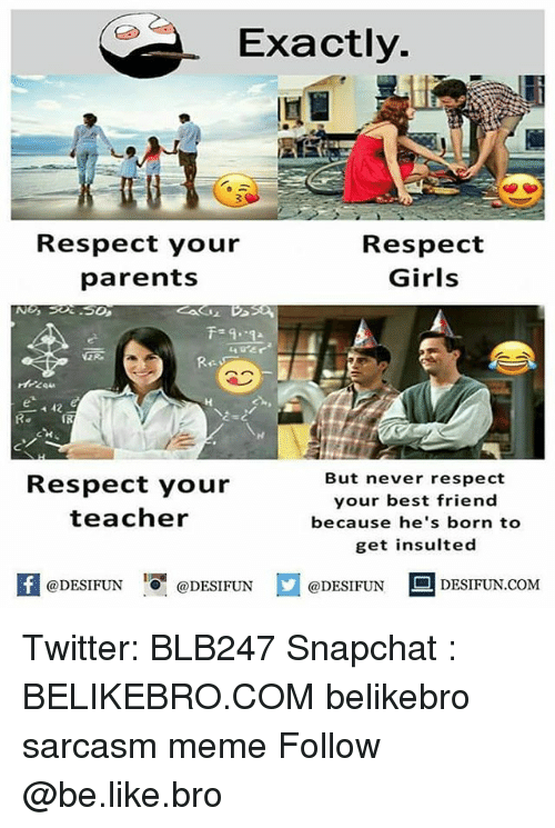 Be Like, Best Friend, and Girls: Exactly.  Respect your  parents  Respect  Girls  e 42  IR  Respect your  teacher  But never respect  your best friend  because he's born to  get insulted  KI @DESIFUN  1可@DESIFUN  口@DESIFUN-DESIFUN.COM Twitter: BLB247 Snapchat : BELIKEBRO.COM belikebro sarcasm meme Follow @be.like.bro