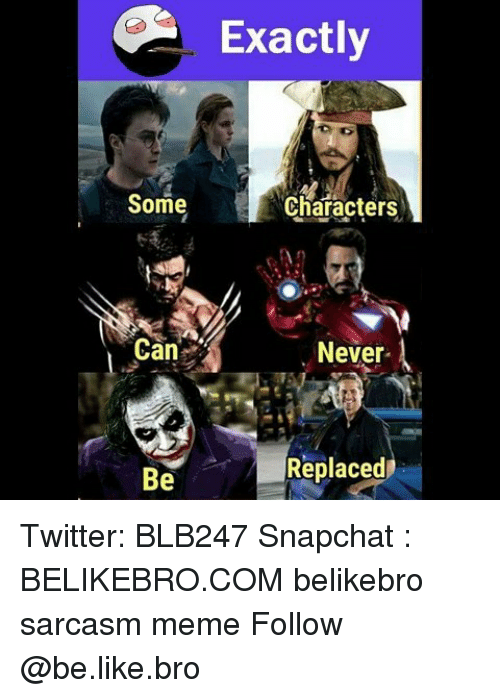 Be Like, Meme, and Memes: Exactly  Some  Characters  Can  Never  Replaced  Be Twitter: BLB247 Snapchat : BELIKEBRO.COM belikebro sarcasm meme Follow @be.like.bro