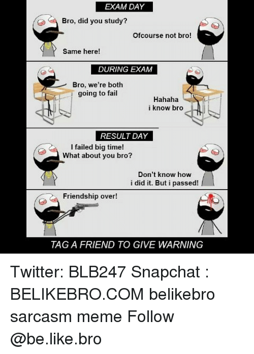 Be Like, Fail, and Meme: EXAM DAY  Bro, did you study?  Ofcourse not bro!  Same here!  DURING EXAM  Bro, we're both  going to fail  Hahaha  i know bro  RESULT DAY  I failed big time!  What about you bro?  Don't know how  i did it. But i passed!  Friendship over!  TAG A FRIEND TO GIVE WARNING Twitter: BLB247 Snapchat : BELIKEBRO.COM belikebro sarcasm meme Follow @be.like.bro