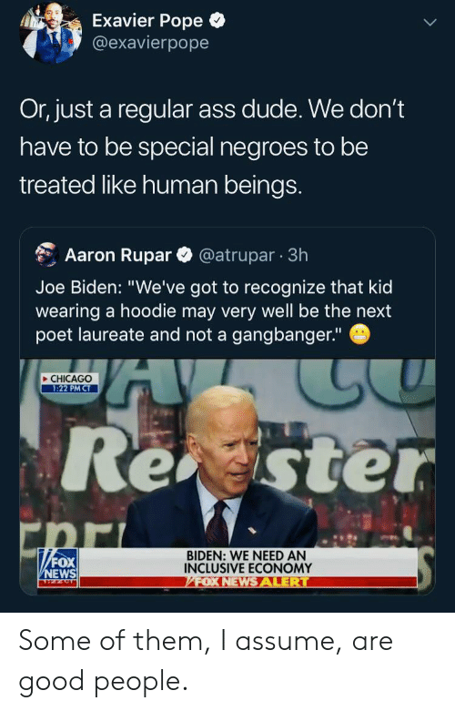 """biden: Exavier Pope  @exavierpope  Or, just a regular ass dude. We don't  have to be special negroes to be  treated like human beings.  @atrupar 3h  Aaron Rupar  Joe Biden: """"We've got to recognize that kid  wearing a hoodie may very well be the next  poet laureate and not a gangbanger.""""  CHICAGO  1:22 PM CT  Rester  """"FOX  BIDEN: WE NEED AN  INCLUSIVE ECONOMY  FOX NEWSALERT  NEWS Some of them, I assume, are good people."""