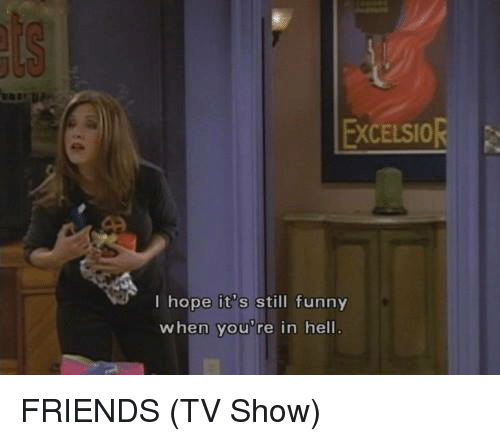 Friends (TV show): EXCELSIOR  I hope its still funny  when you re in hell FRIENDS (TV Show)