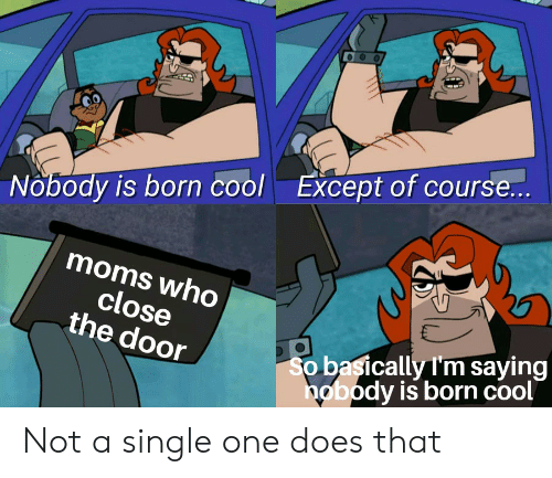 Moms, Reddit, and Cool: Except of course...  Nobody is born cool  moms who  close  the door  So basically I'm saying  nobody is born cool Not a single one does that